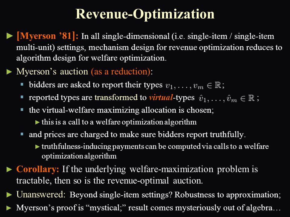 Revenue-Optimization ► ► [ Myerson '81 ] : In all single-dimensional (i.e. single-item / single-item multi-unit) settings, mechanism design for revenu
