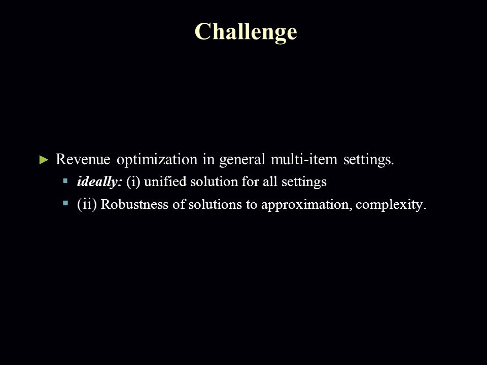 Challenge ► Revenue optimization in general multi-item settings.  ideally: (i) unified solution for all settings  (ii) Robustness of solutions to ap