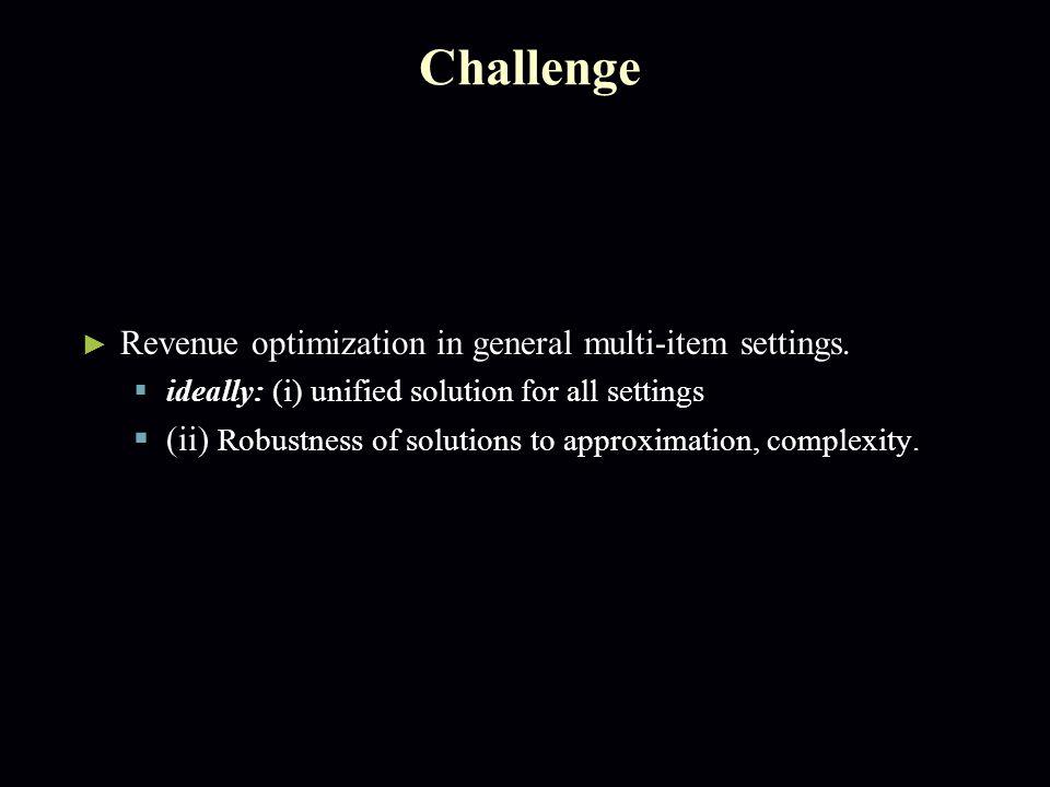 Challenge ► Revenue optimization in general multi-item settings.