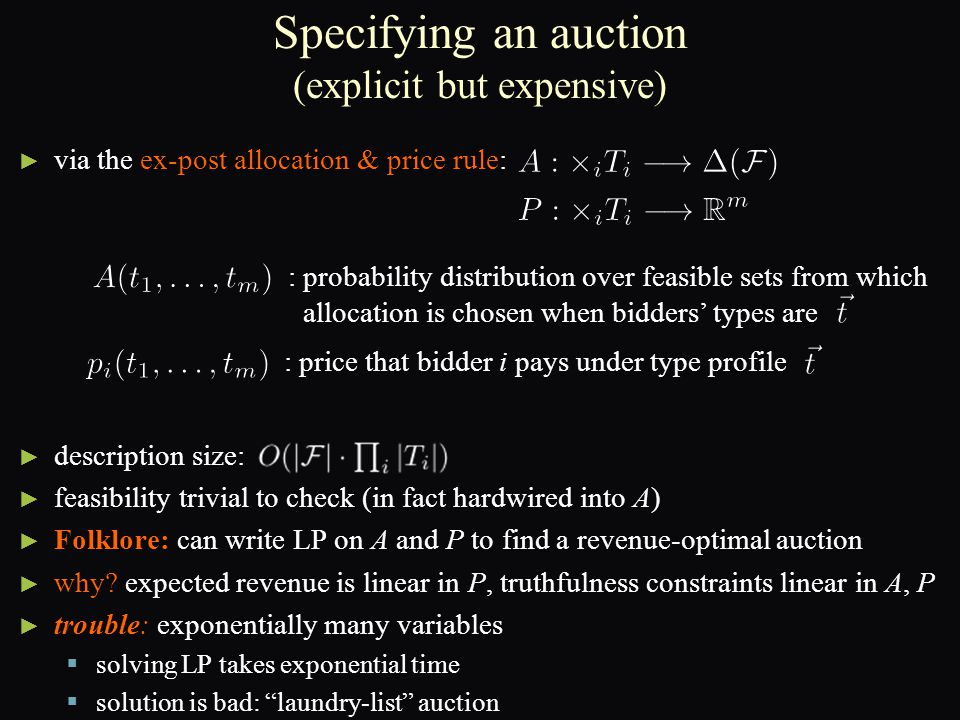 Specifying an auction (explicit but expensive) ► ► via the ex-post allocation & price rule: ► ► description size: ► ► feasibility trivial to check (in fact hardwired into A) ► ► Folklore: can write LP on A and P to find a revenue-optimal auction ► ► why.