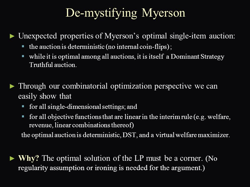 ► ► Unexpected properties of Myerson's optimal single-item auction:   the auction is deterministic (no internal coin-flips) ;   while it is optimal among all auctions, it is itself a Dominant Strategy Truthful auction.