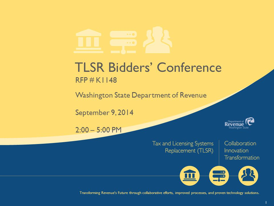 1 TLSR Bidders' Conference RFP # K1148 Washington State Department of Revenue September 9, 2014 2:00 – 5:00 PM Transforming Revenue's Future through c
