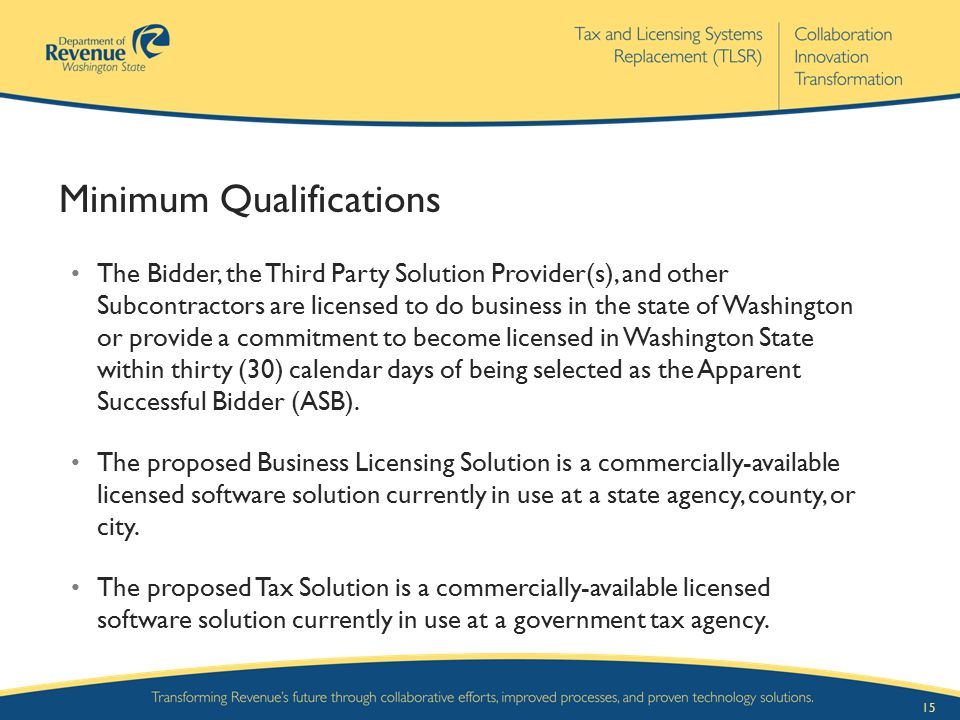 15 Minimum Qualifications The Bidder, the Third Party Solution Provider(s), and other Subcontractors are licensed to do business in the state of Washi