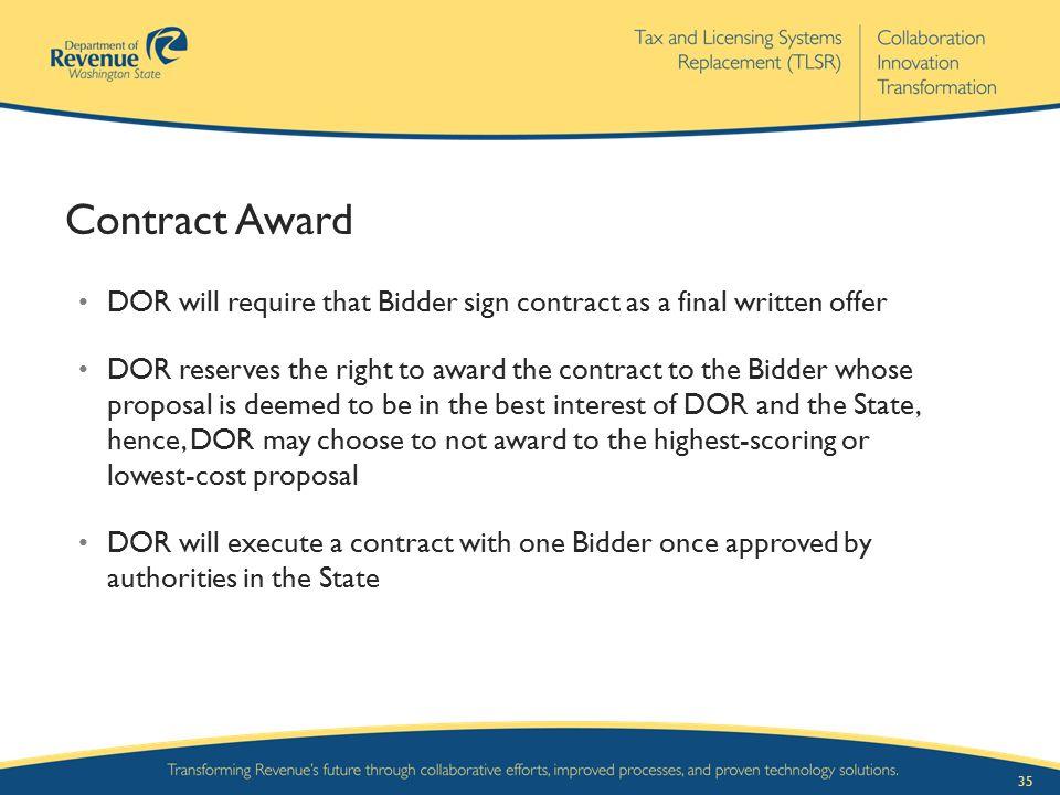 35 Contract Award DOR will require that Bidder sign contract as a final written offer DOR reserves the right to award the contract to the Bidder whose
