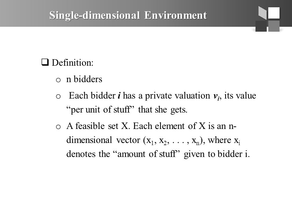 " Definition: o n bidders o Each bidder i has a private valuation v i, its value ""per unit of stuff"" that she gets. o A feasible set X. Each element o"