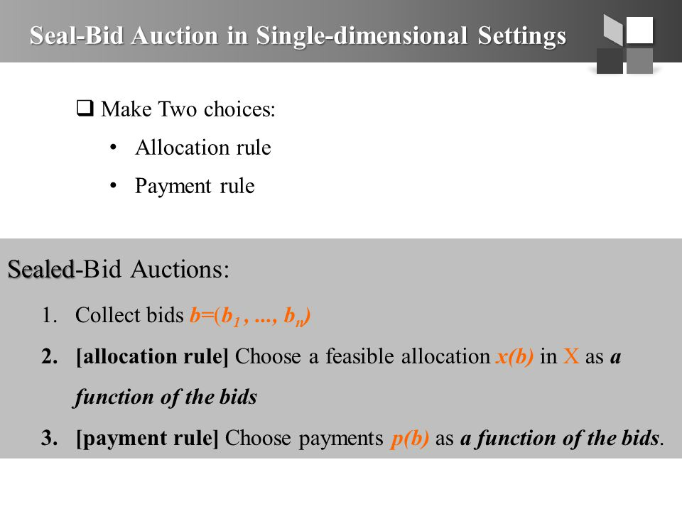 Seal-Bid Auction in Single-dimensional Settings  Make Two choices: Allocation rule Payment rule Sealed Sealed-Bid Auctions: 1.Collect bids b=(b 1,..., b n ) 2.[allocation rule] Choose a feasible allocation x(b) in X as a function of the bids 3.[payment rule] Choose payments p(b) as a function of the bids.