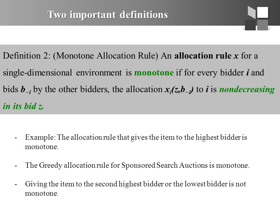 Two important definitions Definition 2: (Monotone Allocation Rule) An allocation rule x for a single-dimensional environment is monotone if for every bidder i and bids b −i by the other bidders, the allocation x i (z,b −i ) to i is nondecreasing in its bid z.
