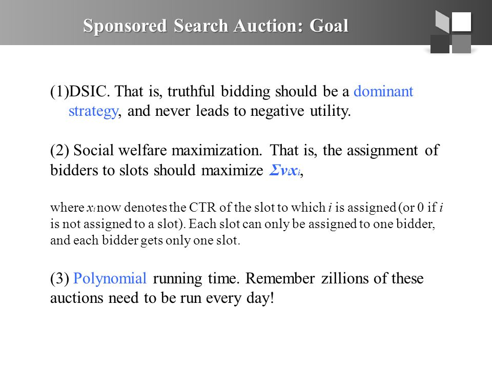 Sponsored Search Auction: Goal (1)DSIC. That is, truthful bidding should be a dominant strategy, and never leads to negative utility. (2) Social welfa