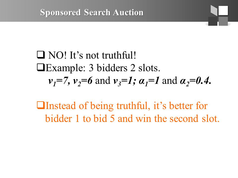 Sponsored Search Auction  NO! It's not truthful!  Example: 3 bidders 2 slots. v 1 =7, v 2 =6 and v 3 =1; α 1 =1 and α 2 =0.4.  Instead of being tru
