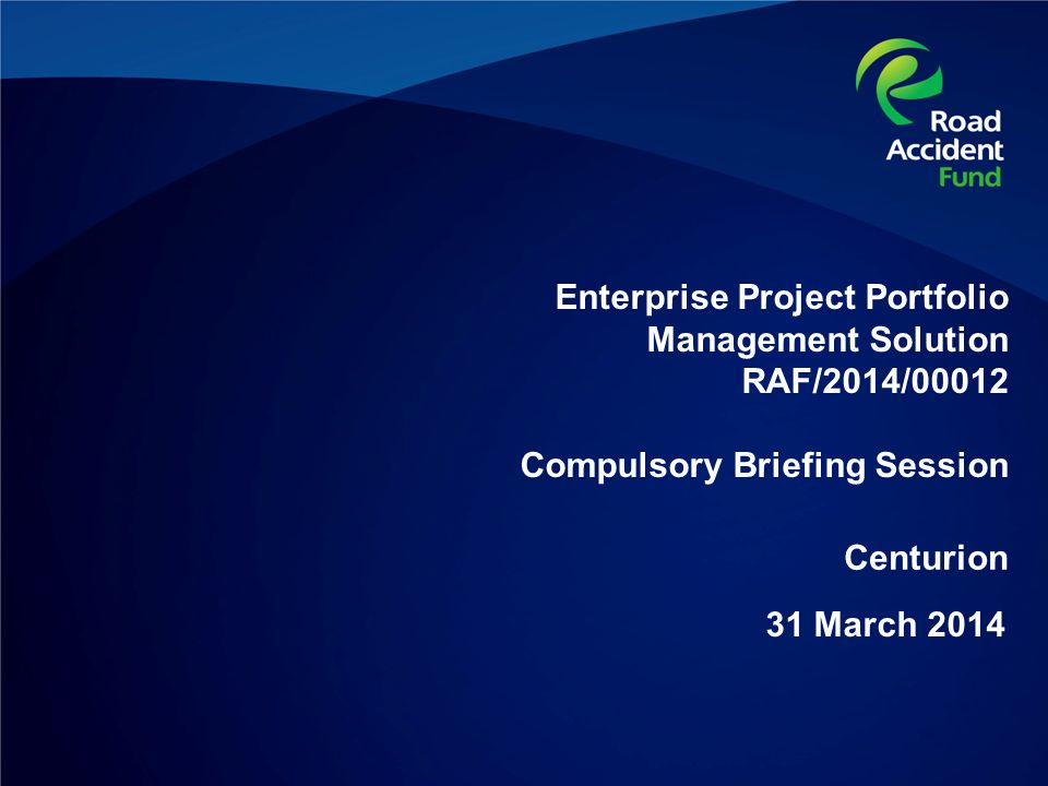 Enterprise Project Portfolio Management Solution RAF/2014/00012 Compulsory Briefing Session 31 March 2014 Centurion