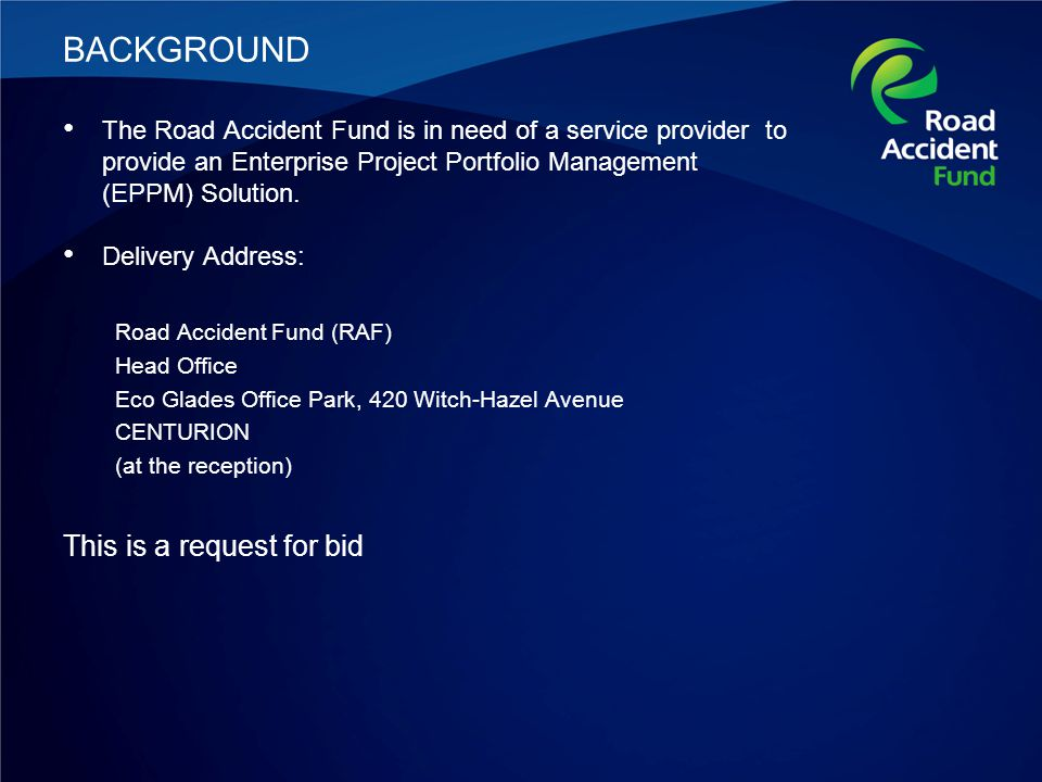Details of the Bid REQUEST FOR BID: THE ROAD ACCIDENT FUND HEREBY REQUESTS PROPOSALS FROM SUITABLY QUALIFIED AND EXPERIENCED SERVICE PROVIDERS TO PROVIDE AN ENTERPRISE PROJECT PORTFOLIO MANAGEMENT (EPPM) SOLUTION Compulsory briefing session 31 March 2014.