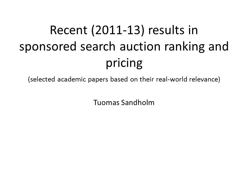 Recent (2011-13) results in sponsored search auction ranking and pricing (selected academic papers based on their real-world relevance) Tuomas Sandholm