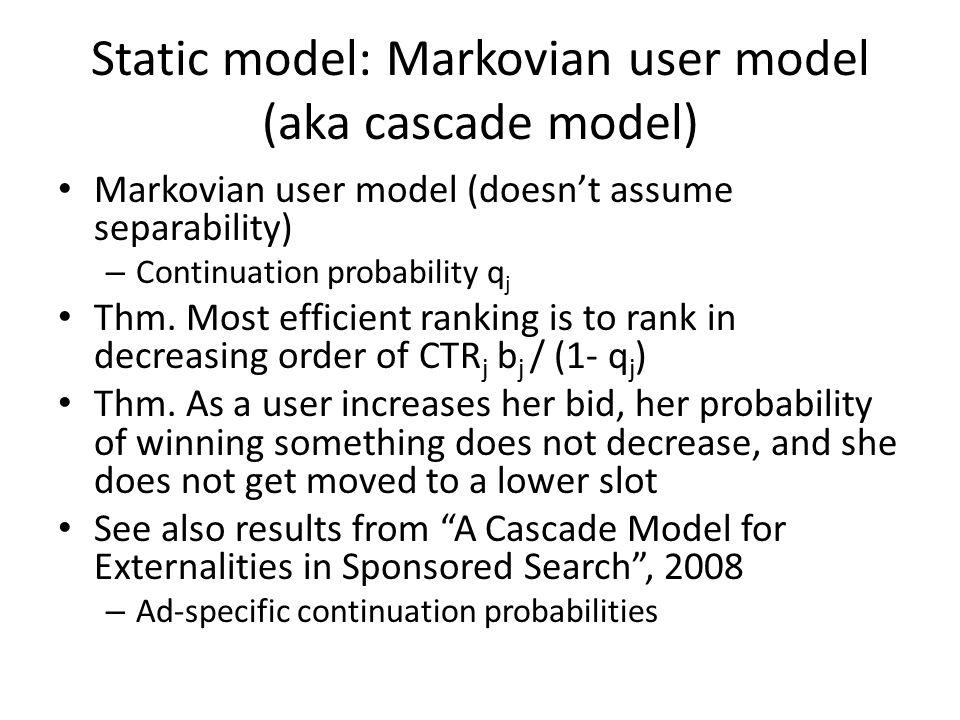Static model: Markovian user model (aka cascade model) Markovian user model (doesn't assume separability) – Continuation probability q j Thm. Most eff