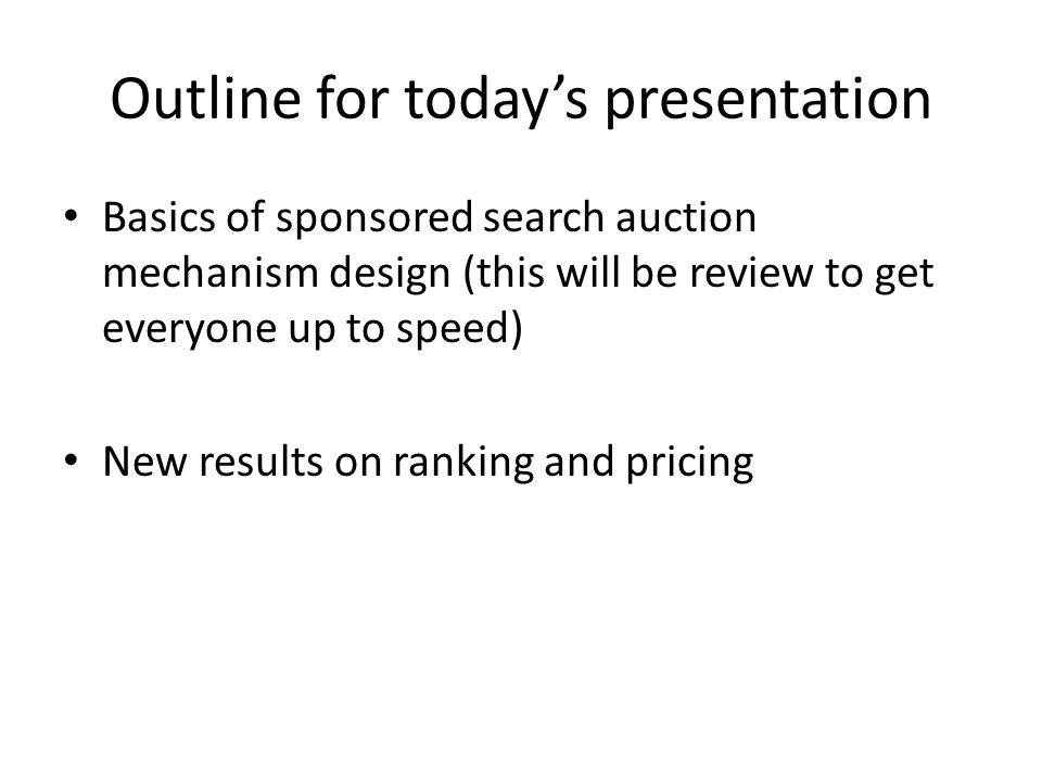 Outline for today's presentation Basics of sponsored search auction mechanism design (this will be review to get everyone up to speed) New results on ranking and pricing