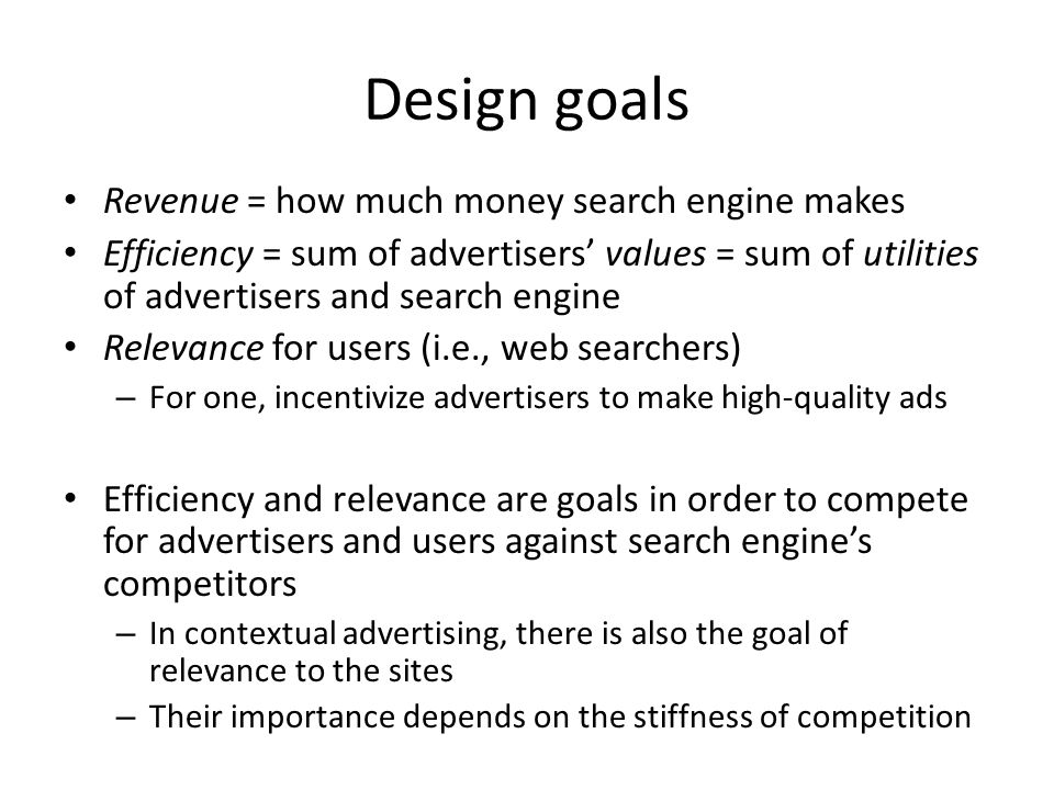 Design goals Revenue = how much money search engine makes Efficiency = sum of advertisers' values = sum of utilities of advertisers and search engine Relevance for users (i.e., web searchers) – For one, incentivize advertisers to make high-quality ads Efficiency and relevance are goals in order to compete for advertisers and users against search engine's competitors – In contextual advertising, there is also the goal of relevance to the sites – Their importance depends on the stiffness of competition