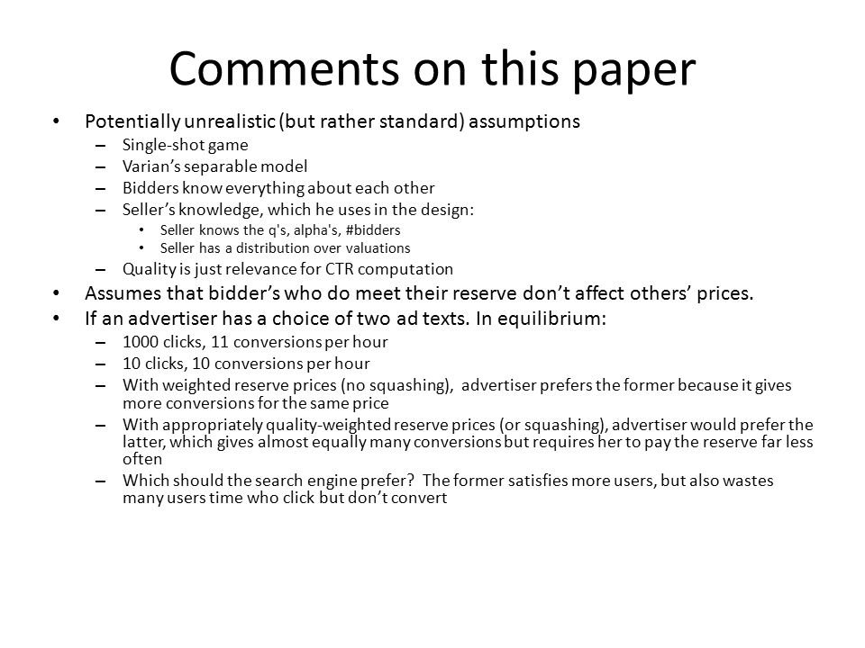 Comments on this paper Potentially unrealistic (but rather standard) assumptions – Single-shot game – Varian's separable model – Bidders know everything about each other – Seller's knowledge, which he uses in the design: Seller knows the q s, alpha s, #bidders Seller has a distribution over valuations – Quality is just relevance for CTR computation Assumes that bidder's who do meet their reserve don't affect others' prices.