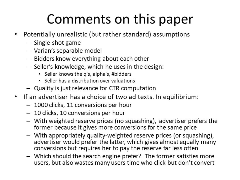 Comments on this paper Potentially unrealistic (but rather standard) assumptions – Single-shot game – Varian's separable model – Bidders know everything about each other – Seller's knowledge, which he uses in the design: Seller knows the q s, alpha s, #bidders Seller has a distribution over valuations – Quality is just relevance for CTR computation If an advertiser has a choice of two ad texts.