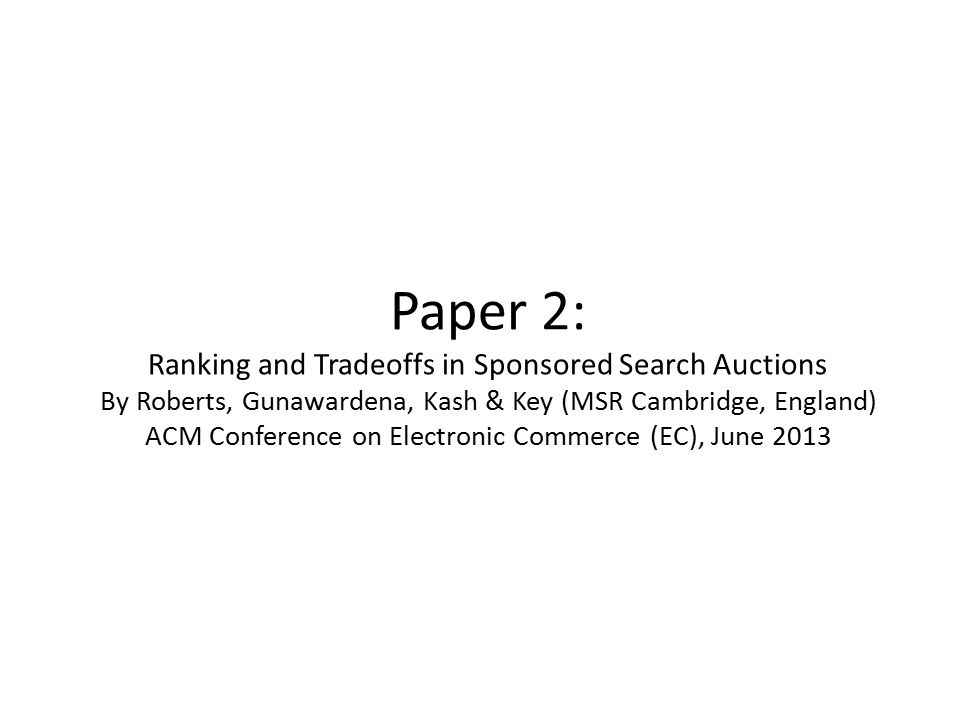 Paper 2: Ranking and Tradeoffs in Sponsored Search Auctions By Roberts, Gunawardena, Kash & Key (MSR Cambridge, England) ACM Conference on Electronic Commerce (EC), June 2013