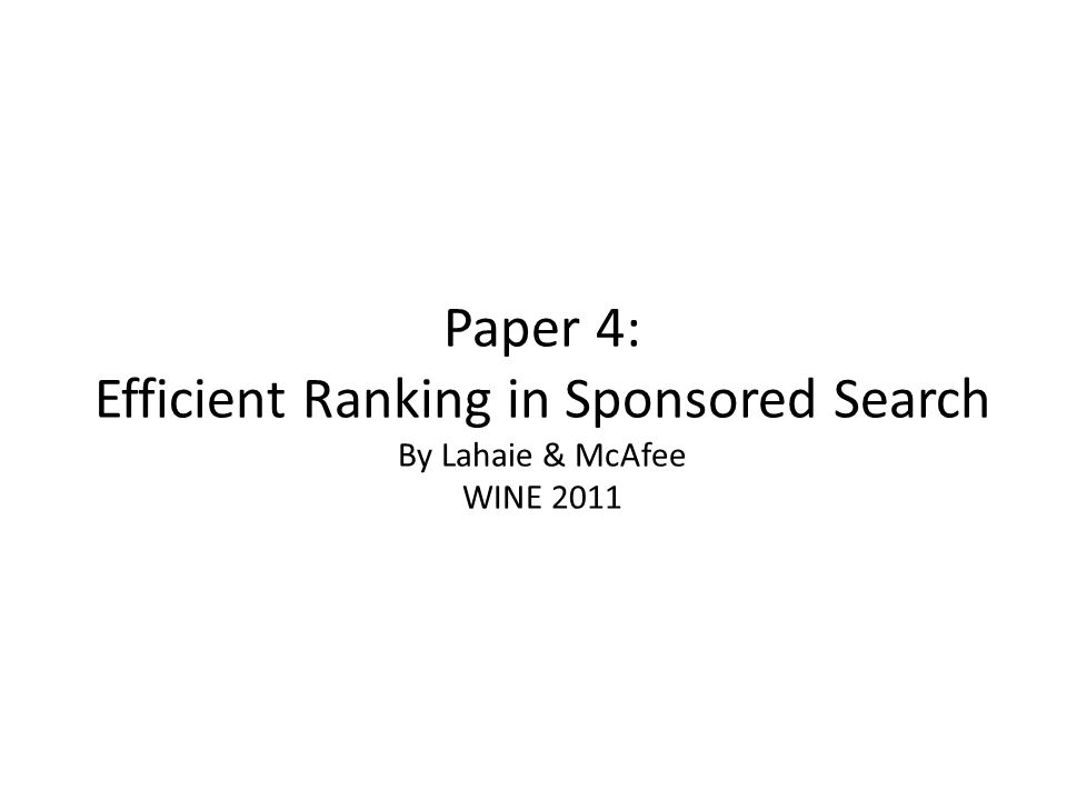 Paper 4: Efficient Ranking in Sponsored Search By Lahaie & McAfee WINE 2011