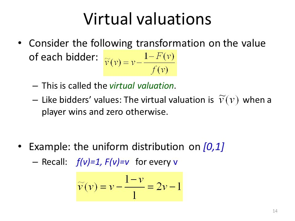 Virtual valuations Consider the following transformation on the value of each bidder: – This is called the virtual valuation.