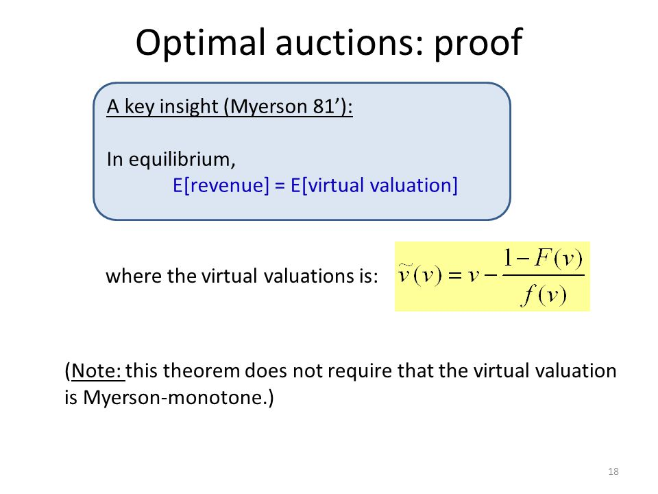 Optimal auctions: proof where the virtual valuations is: (Note: this theorem does not require that the virtual valuation is Myerson-monotone.) 18 A key insight (Myerson 81'): In equilibrium, E[revenue] = E[virtual valuation]