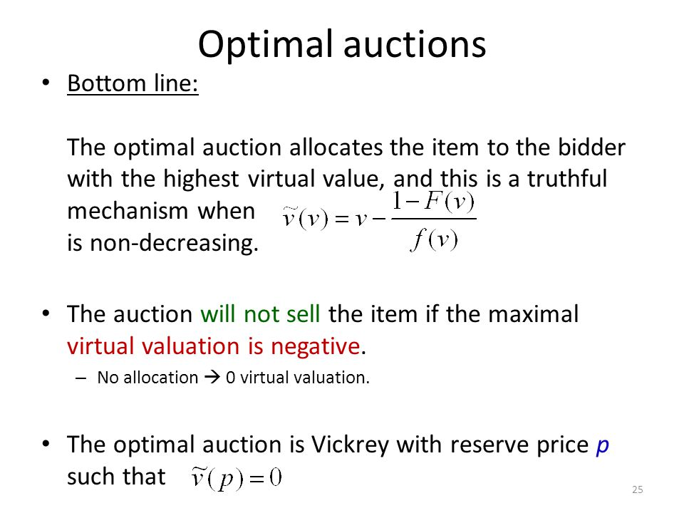 Optimal auctions Bottom line: The optimal auction allocates the item to the bidder with the highest virtual value, and this is a truthful mechanism when is non-decreasing.