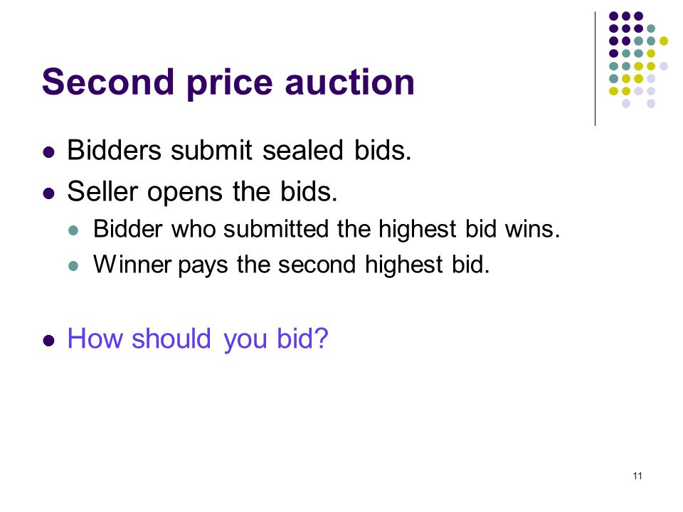 Second price auction Bidders submit sealed bids. Seller opens the bids. Bidder who submitted the highest bid wins. Winner pays the second highest bid.