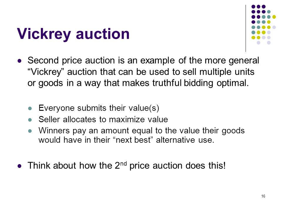 "Vickrey auction Second price auction is an example of the more general ""Vickrey"" auction that can be used to sell multiple units or goods in a way tha"