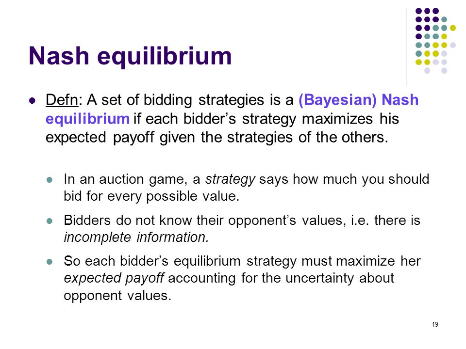 Nash equilibrium Defn: A set of bidding strategies is a (Bayesian) Nash equilibrium if each bidder's strategy maximizes his expected payoff given the