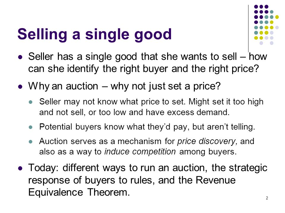 Auction methods Sealed bidding Seller asks for single round of bids, high bidder wins and pays their bid.