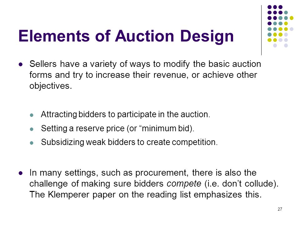 Elements of Auction Design Sellers have a variety of ways to modify the basic auction forms and try to increase their revenue, or achieve other object