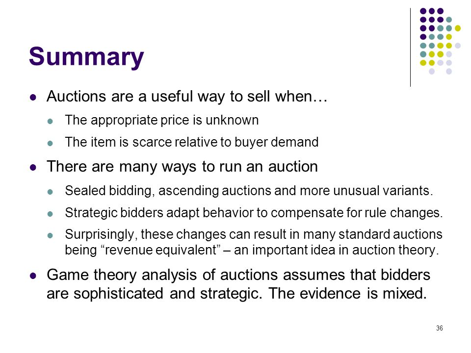 Summary Auctions are a useful way to sell when… The appropriate price is unknown The item is scarce relative to buyer demand There are many ways to ru