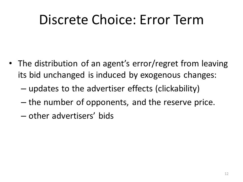 Discrete Choice: Error Term The distribution of an agent's error/regret from leaving its bid unchanged is induced by exogenous changes: – updates to t