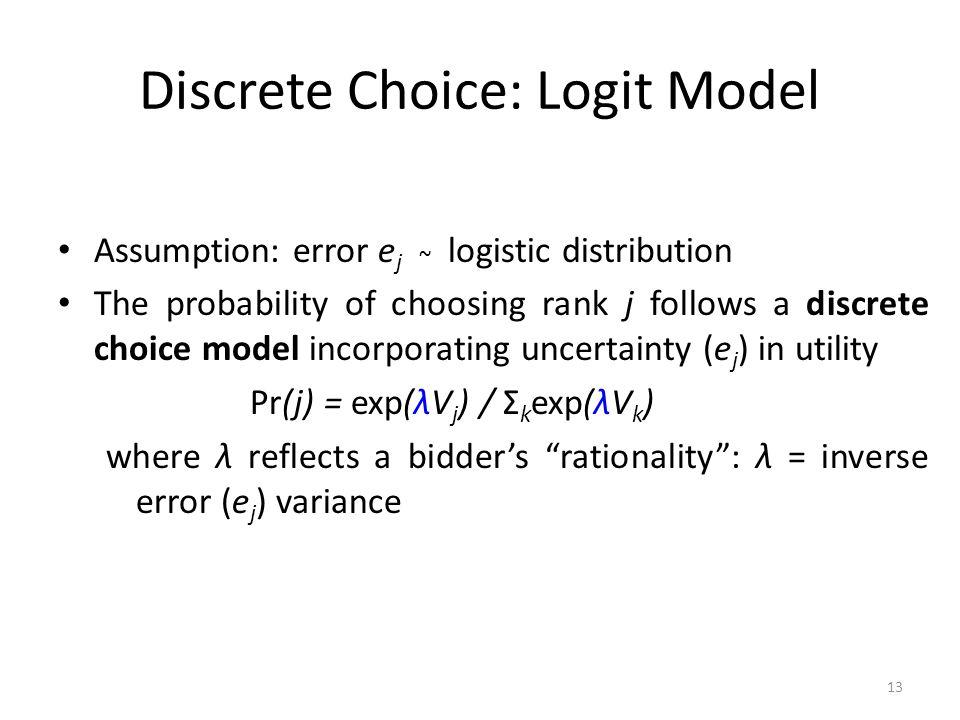 Discrete Choice: Logit Model Assumption: error e j ~ logistic distribution The probability of choosing rank j follows a discrete choice model incorporating uncertainty (e j ) in utility Pr(j) = exp(λV j ) / Σ k exp(λV k ) where λ reflects a bidder's rationality : λ = inverse error (e j ) variance 13