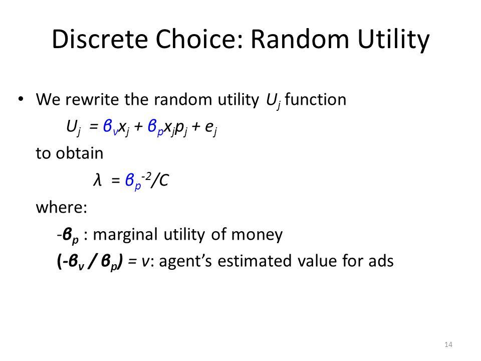 Discrete Choice: Random Utility We rewrite the random utility U j function U j = β v x j + β p x j p j + e j to obtain λ = β p -2 /C where: -β p : marginal utility of money (-β v / β p ) = v: agent's estimated value for ads 14