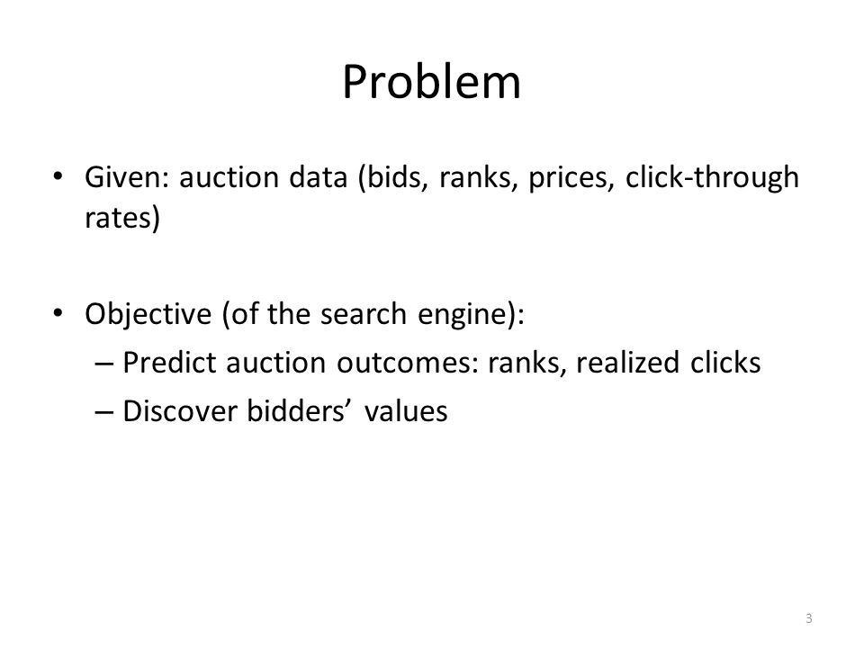 Problem Given: auction data (bids, ranks, prices, click-through rates) Objective (of the search engine): – Predict auction outcomes: ranks, realized c
