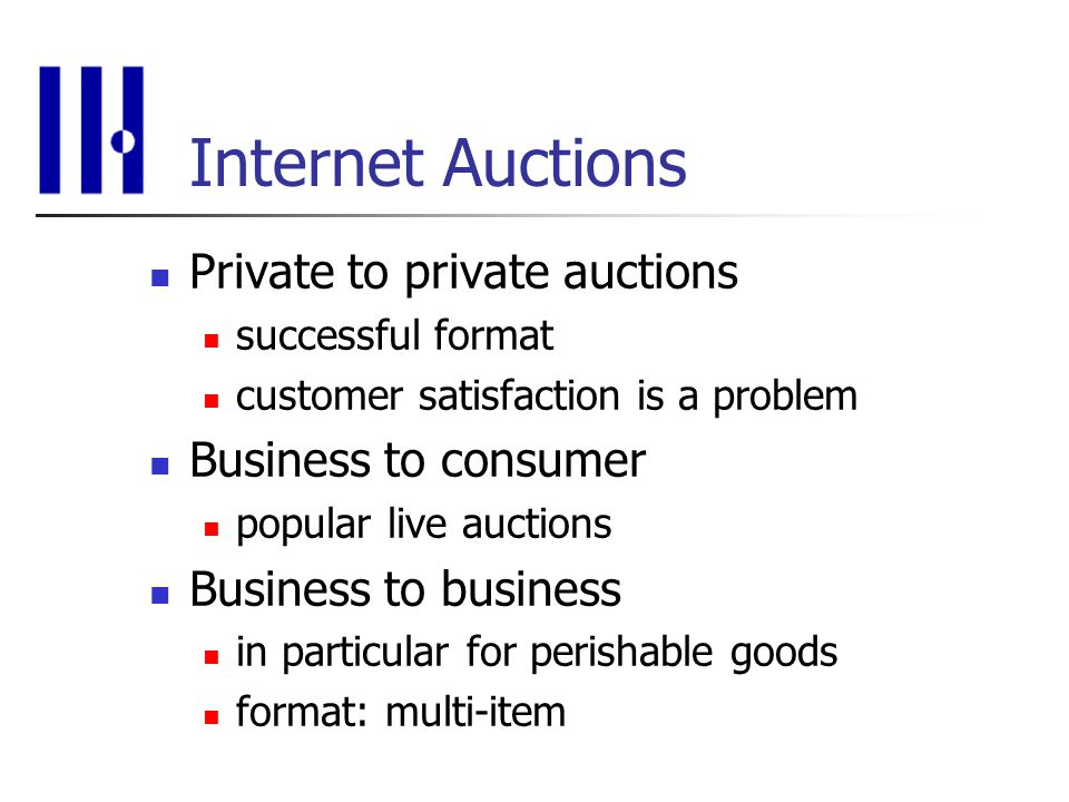 Internet Auctions Private to private auctions successful format customer satisfaction is a problem Business to consumer popular live auctions Business to business in particular for perishable goods format: multi-item