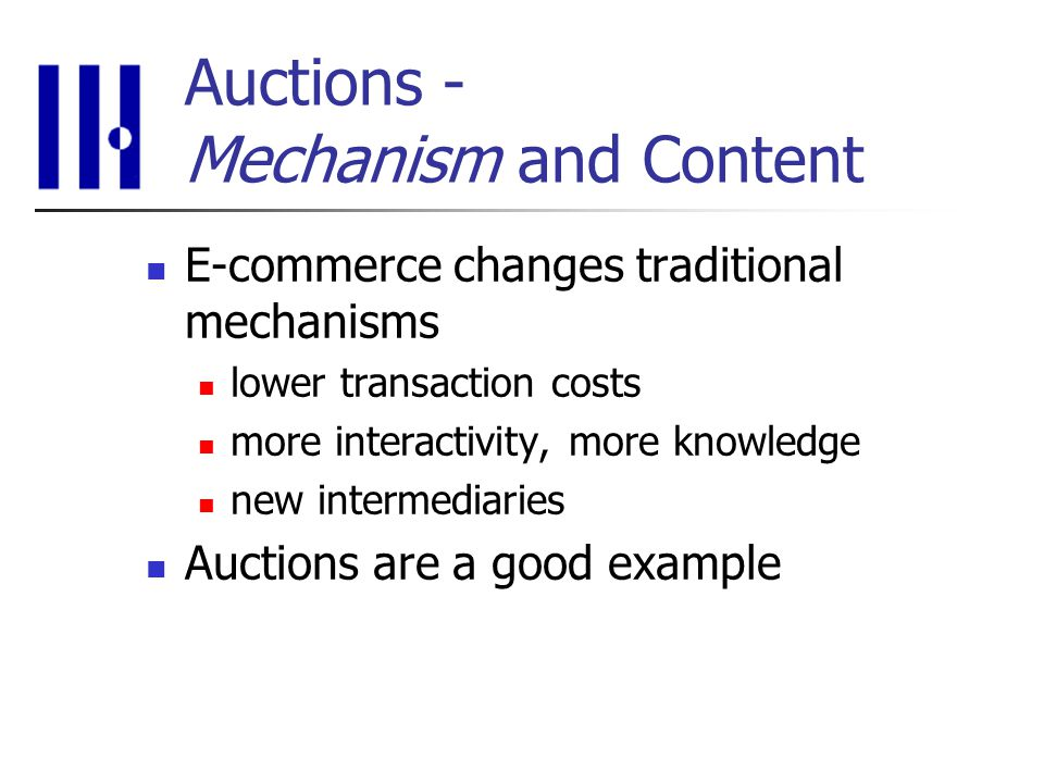 Auctions - Mechanism and Content E-commerce changes traditional mechanisms lower transaction costs more interactivity, more knowledge new intermediaries Auctions are a good example