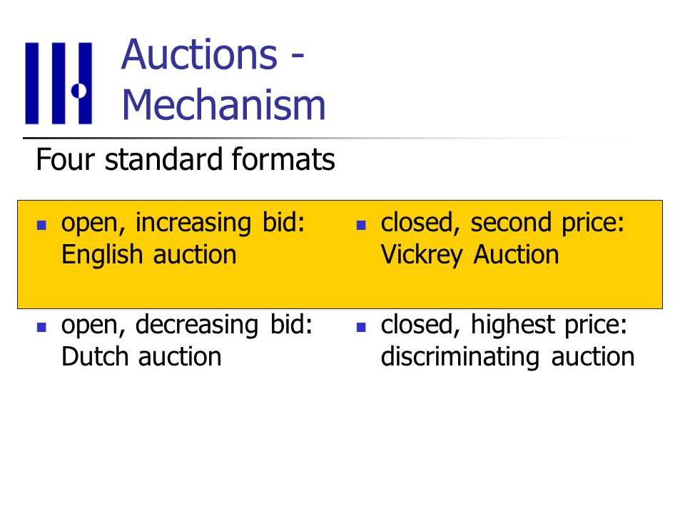 Auctions - Mechanism open, increasing bid: English auction open, decreasing bid: Dutch auction closed, second price: Vickrey Auction closed, highest price: discriminating auction Four standard formats