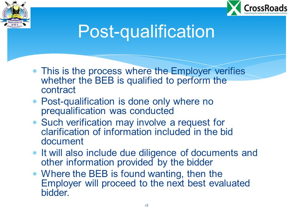  This is the process where the Employer verifies whether the BEB is qualified to perform the contract  Post-qualification is done only where no prequalification was conducted  Such verification may involve a request for clarification of information included in the bid document  It will also include due diligence of documents and other information provided by the bidder  Where the BEB is found wanting, then the Employer will proceed to the next best evaluated bidder.