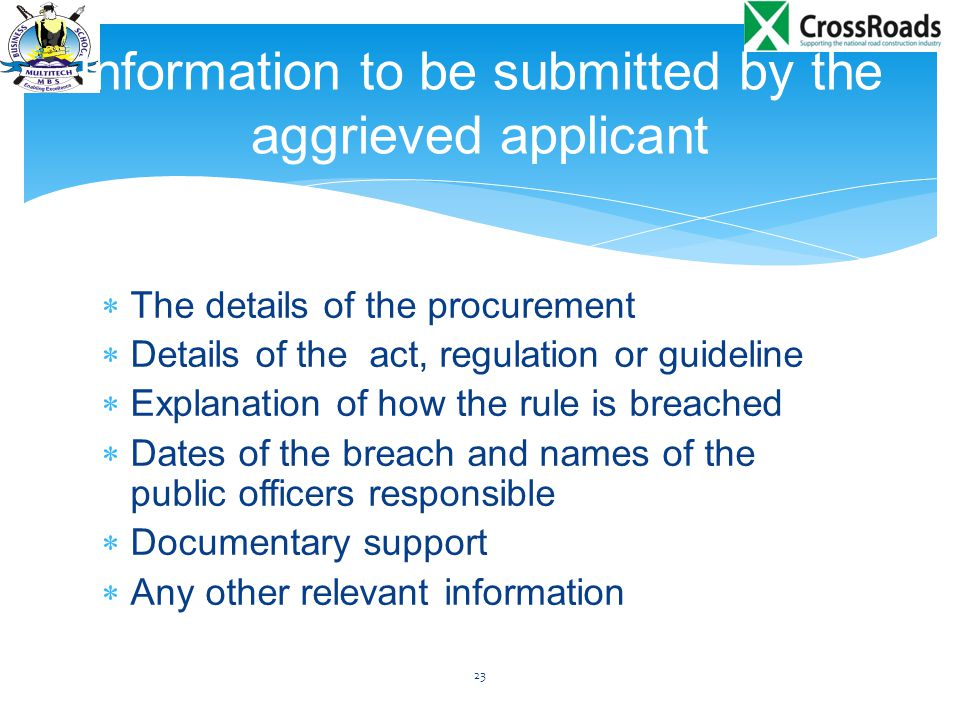  The details of the procurement  Details of the act, regulation or guideline  Explanation of how the rule is breached  Dates of the breach and names of the public officers responsible  Documentary support  Any other relevant information 23 Information to be submitted by the aggrieved applicant