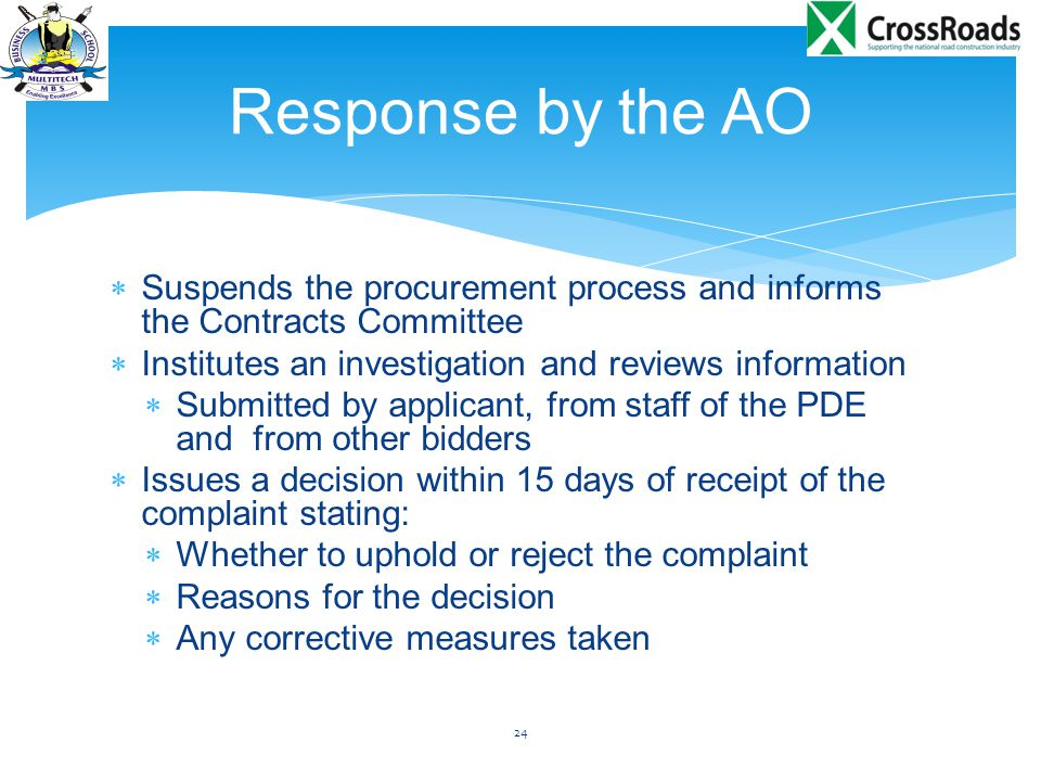  Suspends the procurement process and informs the Contracts Committee  Institutes an investigation and reviews information  Submitted by applicant, from staff of the PDE and from other bidders  Issues a decision within 15 days of receipt of the complaint stating:  Whether to uphold or reject the complaint  Reasons for the decision  Any corrective measures taken 24 Response by the AO