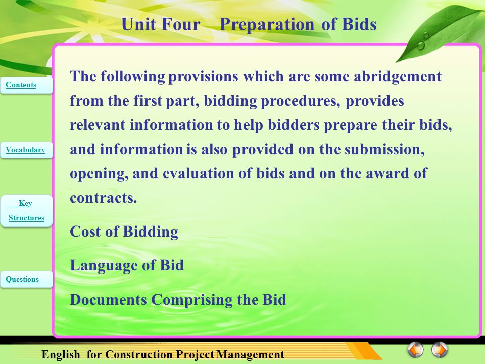 Unit Four Preparation of Bids English for Construction Project Management Contents Vocabulary Key Structures Key Structures Questions Supporting documents and printed literature that are part of the Bid may be in another language provided they are accompanied by an accurate translation of the relevant passages in the language specified in the Bidding Document, in which case, for purposes of interpretation of the Bid, such translation shall govern.