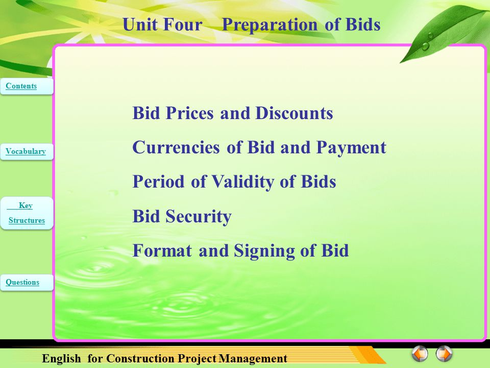 Unit Four Preparation of Bids English for Construction Project Management Contents Vocabulary Key Structures Key Structures Questions The following provisions which are some abridgement from the first part, bidding procedures, provides relevant information to help bidders prepare their bids, and information is also provided on the submission, opening, and evaluation of bids and on the award of contracts.
