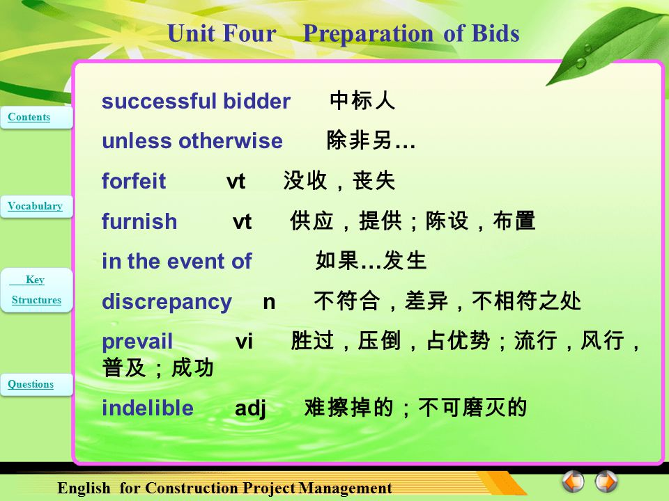 Unit Four Preparation of Bids English for Construction Project Management Contents Vocabulary Key Structures Key Structures Questions successful bidder 中标人 unless otherwise 除非另 … forfeit vt 没收,丧失 furnish vt 供应,提供;陈设,布置 in the event of 如果 … 发生 discrepancy n 不符合,差异,不相符之处 prevail vi 胜过,压倒,占优势;流行,风行, 普及;成功 indelible adj 难擦掉的;不可磨灭的
