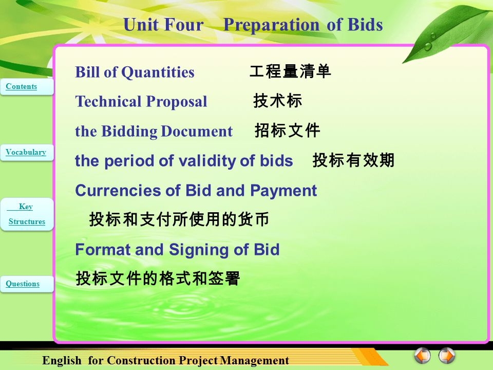 Unit Four Preparation of Bids English for Construction Project Management Contents Vocabulary Key Structures Key Structures Questions Bill of Quantities 工程量清单 Technical Proposal 技术标 the Bidding Document 招标文件 the period of validity of bids 投标有效期 Currencies of Bid and Payment 投标和支付所使用的货币 Format and Signing of Bid 投标文件的格式和签署