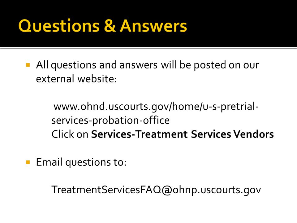  All questions and answers will be posted on our external website:   services-probation-office Click on Services-Treatment Services Vendors   questions to: