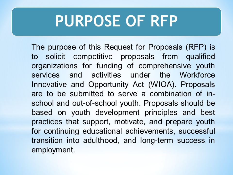 The purpose of this Request for Proposals (RFP) is to solicit competitive proposals from qualified organizations for funding of comprehensive youth services and activities under the Workforce Innovative and Opportunity Act (WIOA).