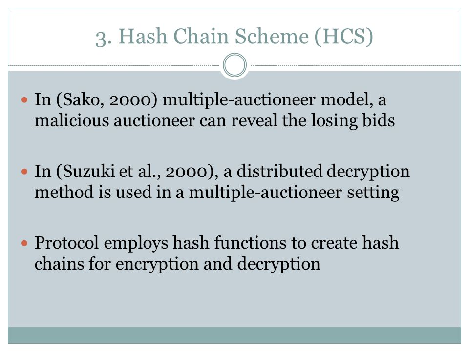 3. Hash Chain Scheme (HCS) In (Sako, 2000) multiple-auctioneer model, a malicious auctioneer can reveal the losing bids In (Suzuki et al., 2000), a di