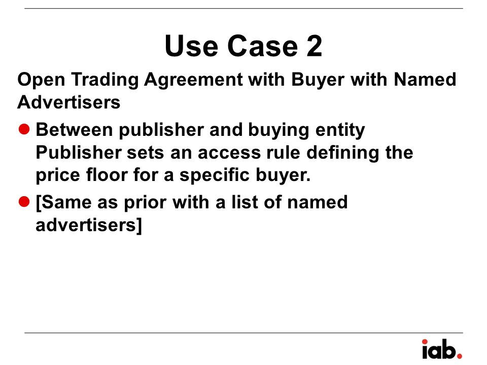 Use Case 3 First Look Trading Agreement Between publisher and buying entity Publisher sets an access rule defining the price floor for the buyer locked to the buyer known price floor DealID needed Optional named advertiser list Prioritization of bids expected Daily, total or freq caps optional on publisher/exchange side All placements, or limited to specific placements Targeting is up to the buyer/bidder